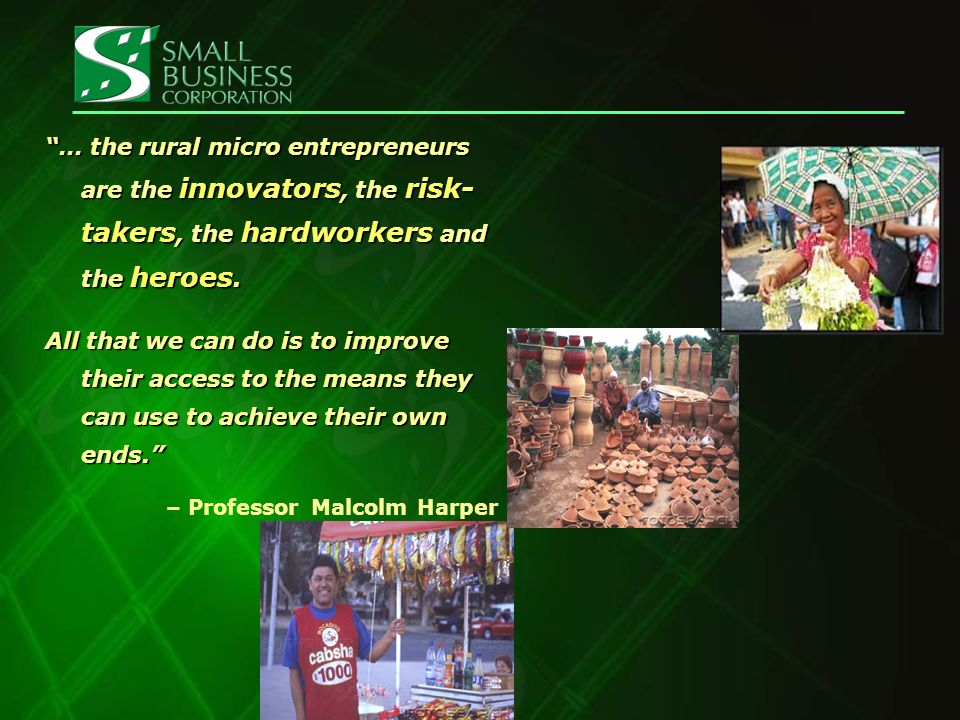 … the rural micro entrepreneurs are the innovators, the risk- takers, the hardworkers and the heroes.