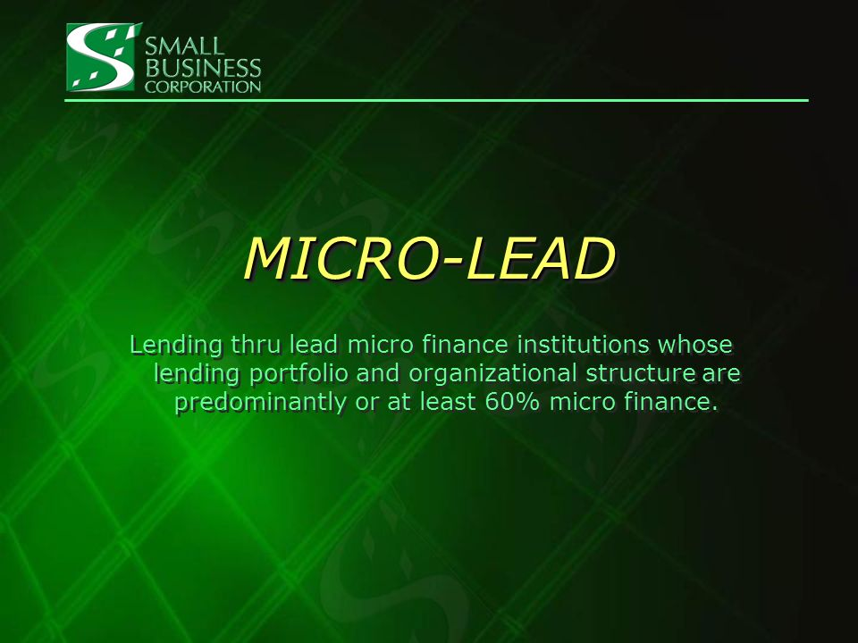 Micro Finance Facility- MICRO-LEAD MICRO-LEAD Target Conduits Medium and large microfinance institutions (MFIs) Purpose of Loan Retail re-lending to micro borrowers Wholesale re-lending to MFIs Retail re-lending to micro borrowers Wholesale re-lending to MFIs