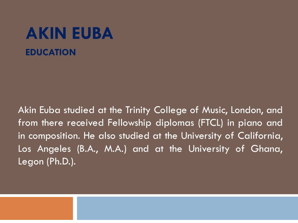 AKIN EUBA EDUCATION Akin Euba studied at the Trinity College of Music, London, and from there received Fellowship diplomas (FTCL) in piano and in comp