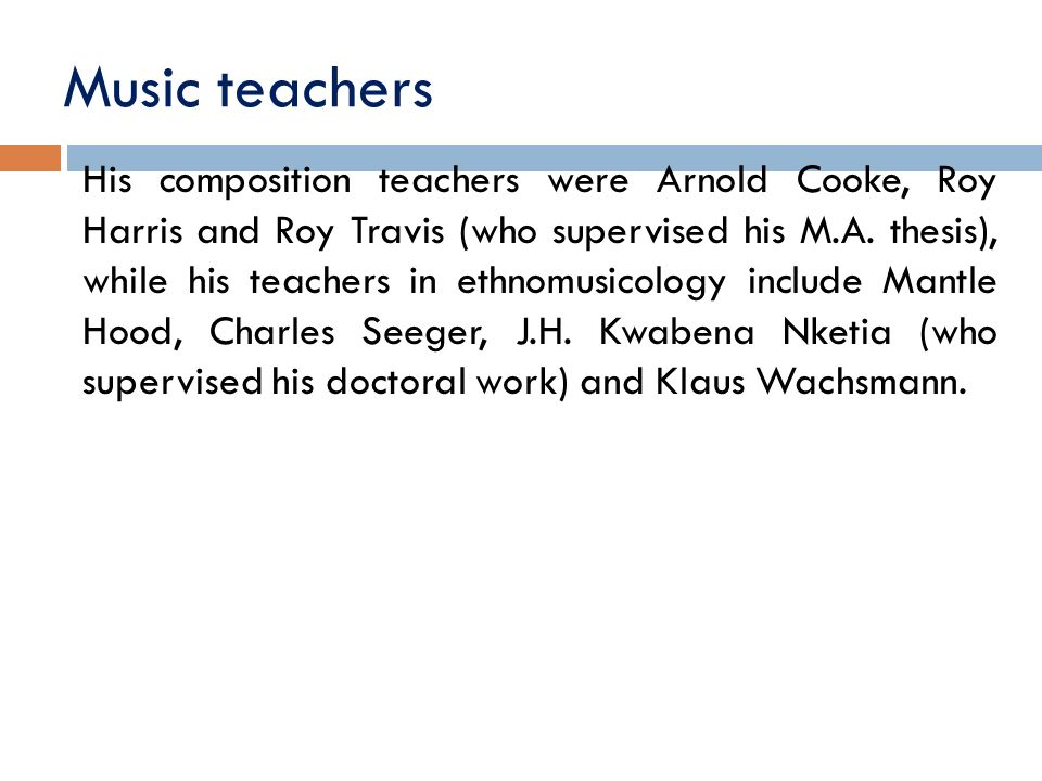 Music teachers His composition teachers were Arnold Cooke, Roy Harris and Roy Travis (who supervised his M.A.