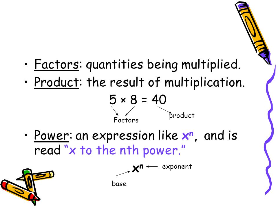 Factors: quantities being multiplied. Product: the result of multiplication. 5 × 8 = 40 Power: an expression like x n, and is read x to the nth power.