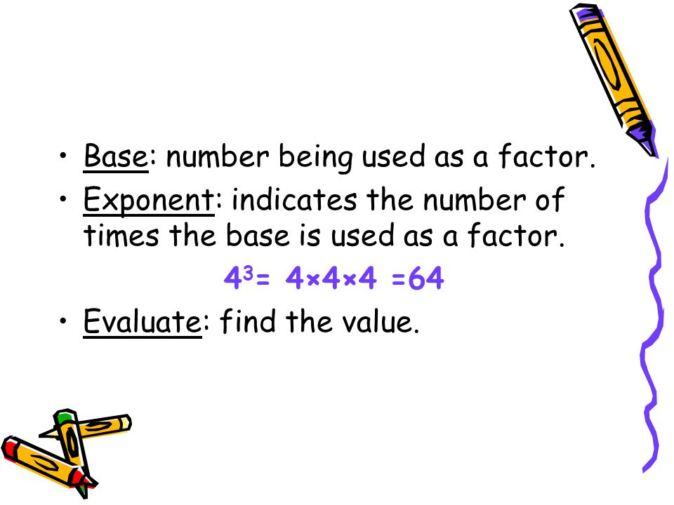 Base: number being used as a factor. Exponent: indicates the number of times the base is used as a factor. 4 3 = 4×4×4 =64 Evaluate: find the value.