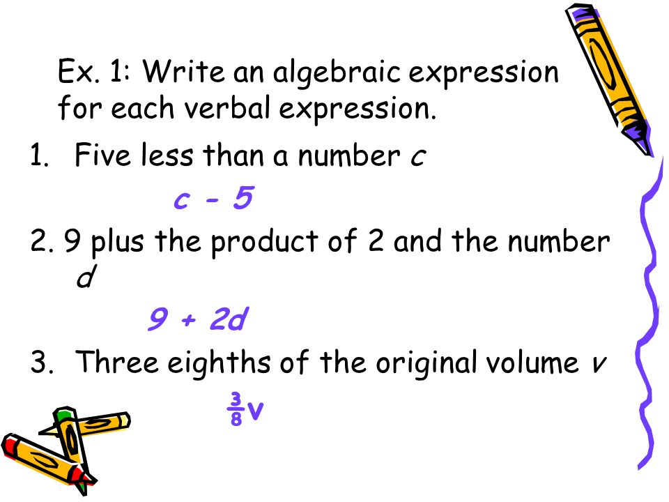Ex. 1: Write an algebraic expression for each verbal expression. 1.Five less than a number c c - 5 2. 9 plus the product of 2 and the number d 9 + 2d