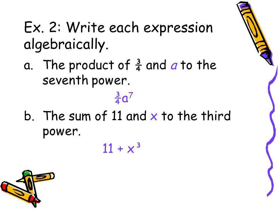 Ex. 2: Write each expression algebraically. a.The product of ¾ and a to the seventh power. ¾a 7 b.The sum of 11 and x to the third power. 11 + x³