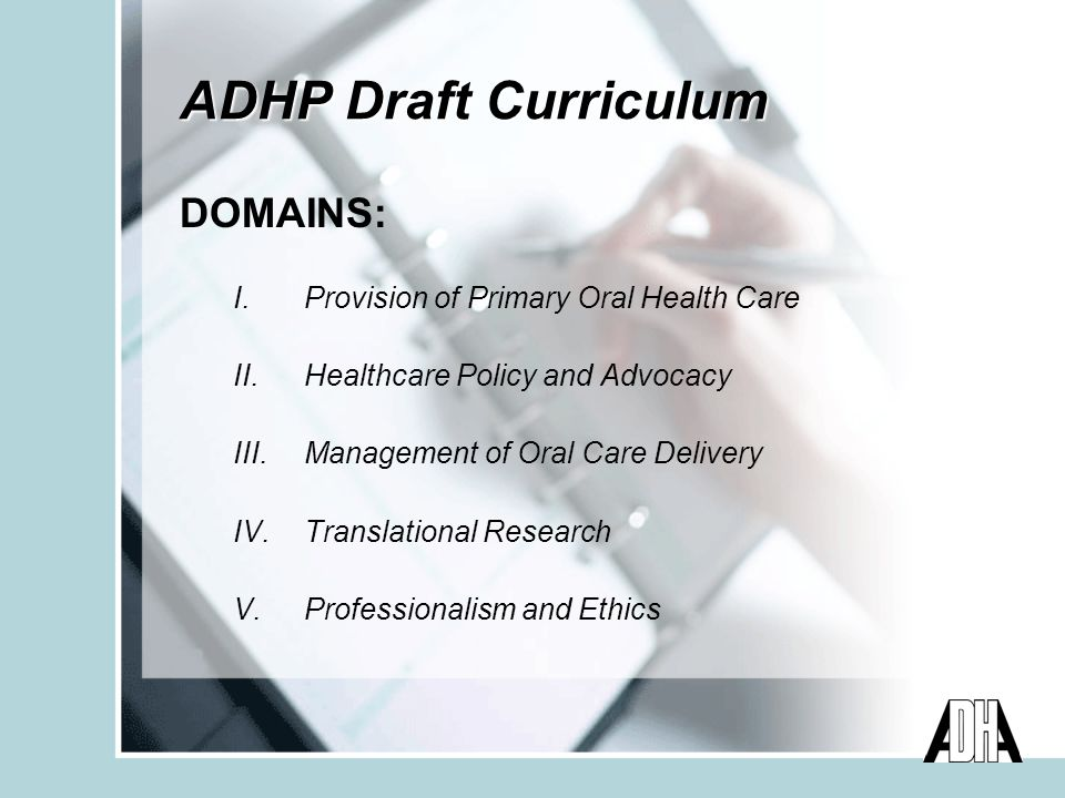 ADHP Draft Curriculum DOMAINS: I.Provision of Primary Oral Health Care II.Healthcare Policy and Advocacy III.Management of Oral Care Delivery IV.Translational Research V.Professionalism and Ethics