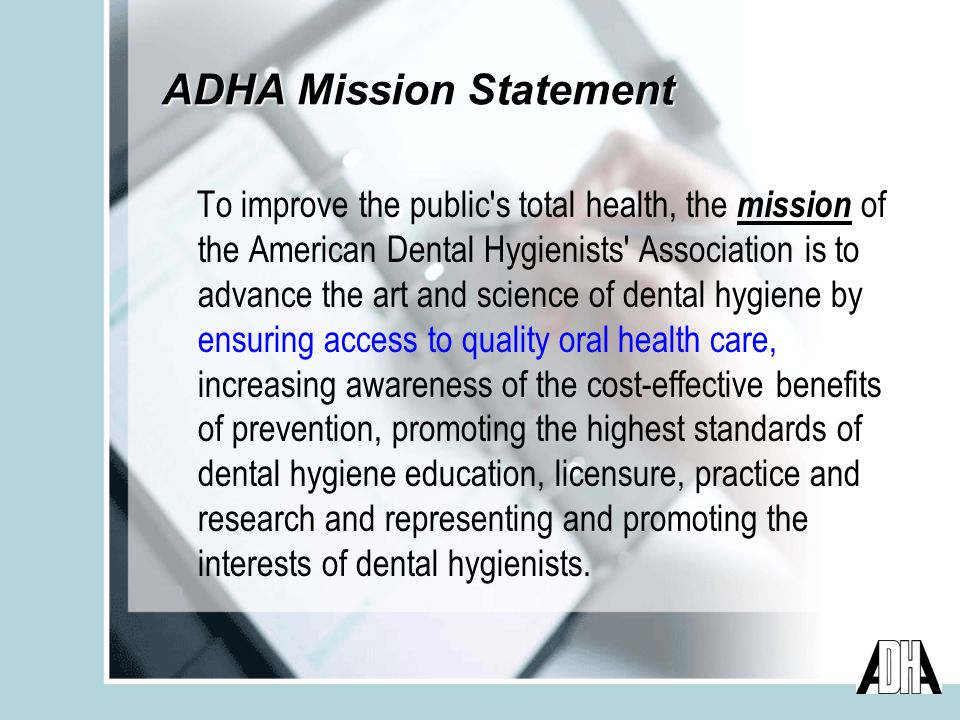 ADHA Mission Statement To improve the public s total health, the mission of the American Dental Hygienists Association is to advance the art and science of dental hygiene by ensuring access to quality oral health care, increasing awareness of the cost-effective benefits of prevention, promoting the highest standards of dental hygiene education, licensure, practice and research and representing and promoting the interests of dental hygienists.