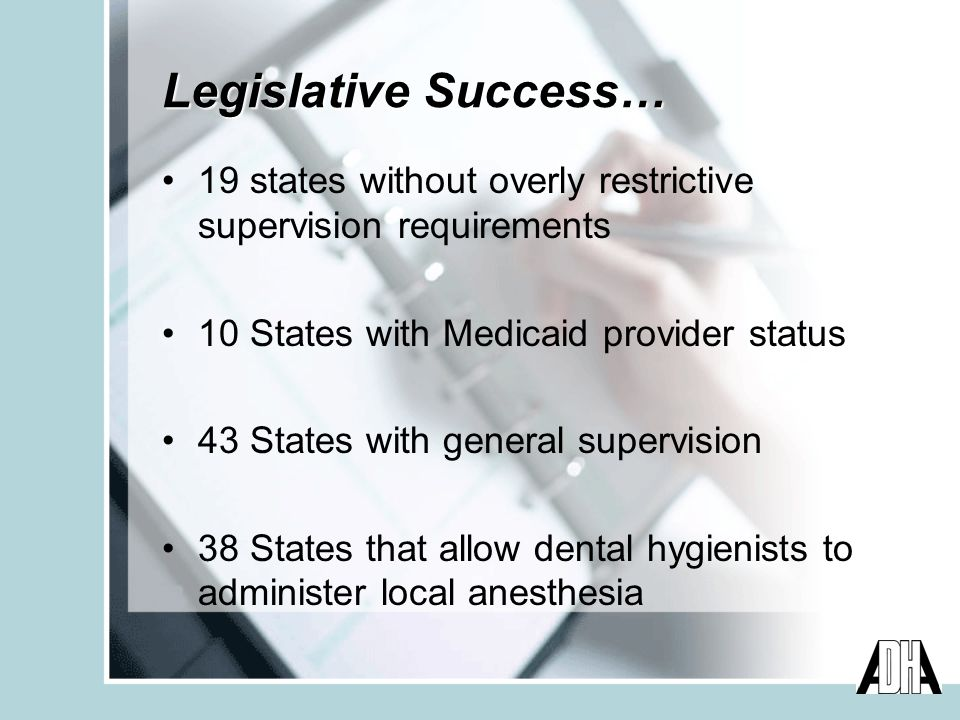 Legislative Success… 19 states without overly restrictive supervision requirements 10 States with Medicaid provider status 43 States with general supervision 38 States that allow dental hygienists to administer local anesthesia