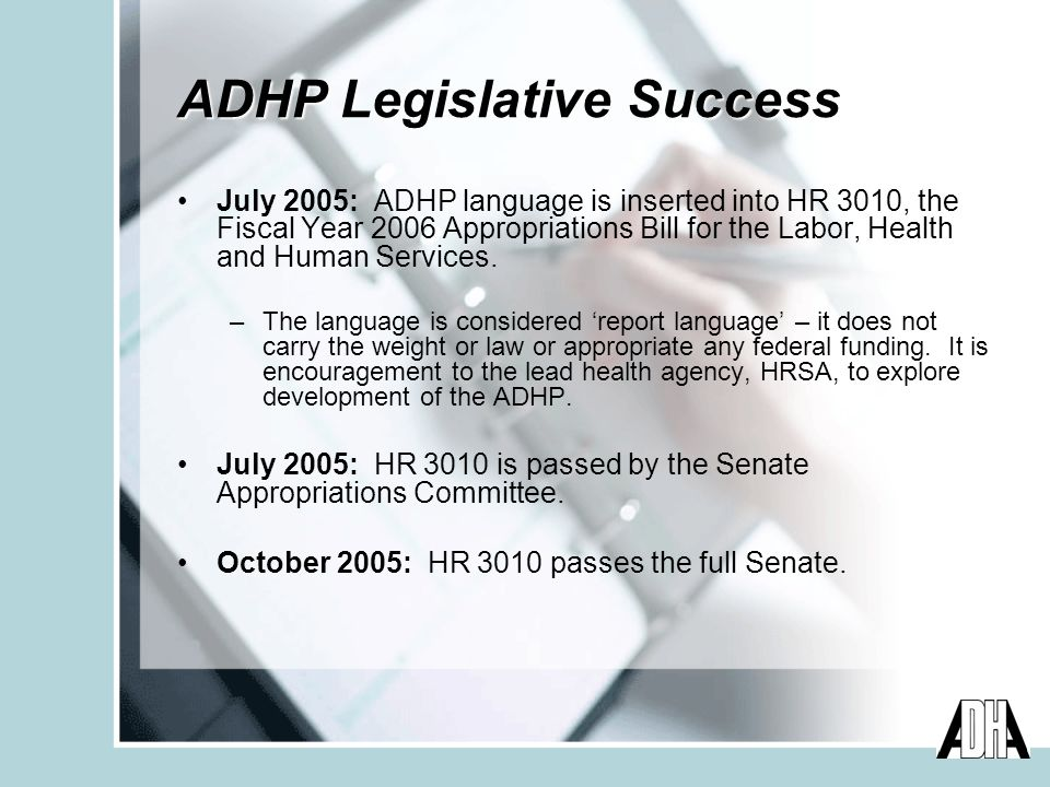 ADHP Legislative Success July 2005: ADHP language is inserted into HR 3010, the Fiscal Year 2006 Appropriations Bill for the Labor, Health and Human Services.