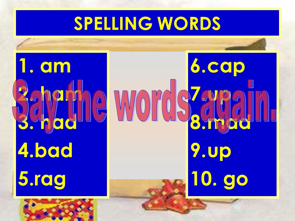 ANNE MILLER SPELLING WORDS 1. am 2. ham 3. had 4.bad 5.rag 6.cap 7.up 8.mad 9.up 10. go