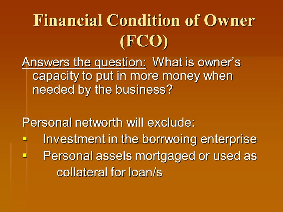 Financial Condition of Owner (FCO) Answers the question: What is owners capacity to put in more money when needed by the business.