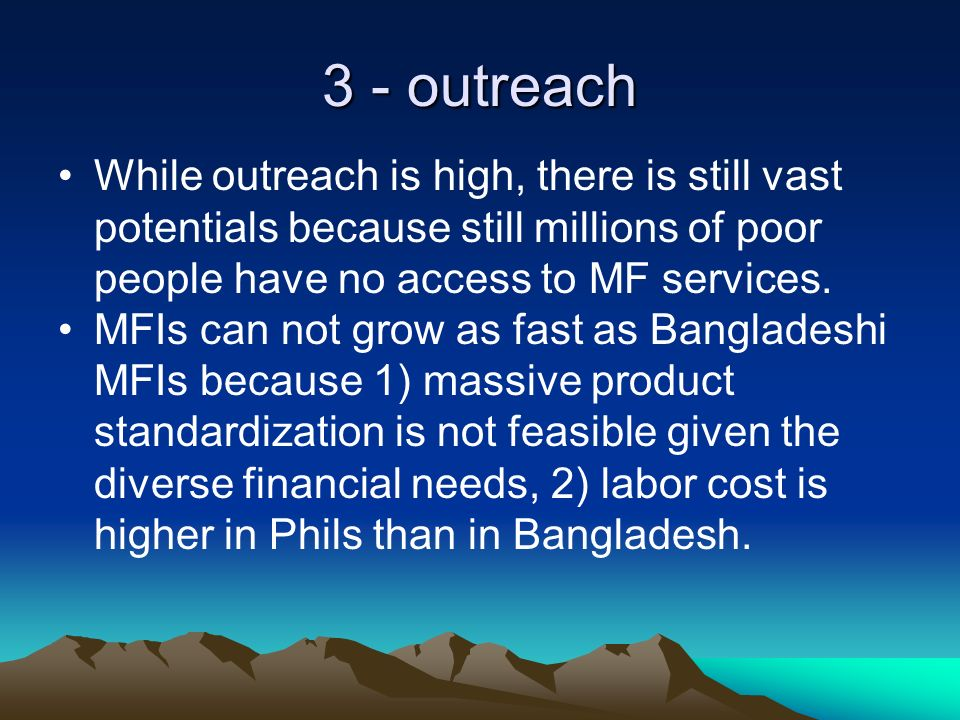 3 - outreach While outreach is high, there is still vast potentials because still millions of poor people have no access to MF services.