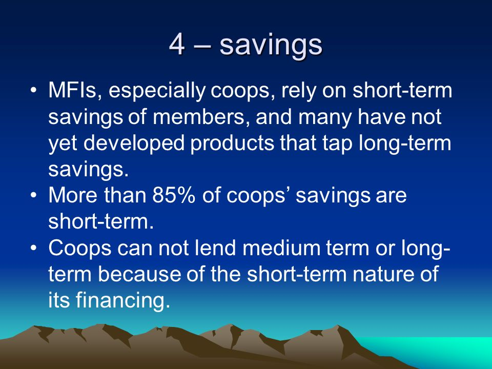 4 – savings MFIs, especially coops, rely on short-term savings of members, and many have not yet developed products that tap long-term savings.