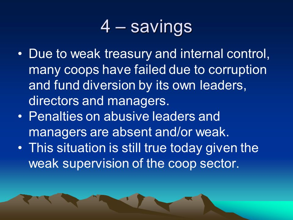 4 – savings Due to weak treasury and internal control, many coops have failed due to corruption and fund diversion by its own leaders, directors and managers.