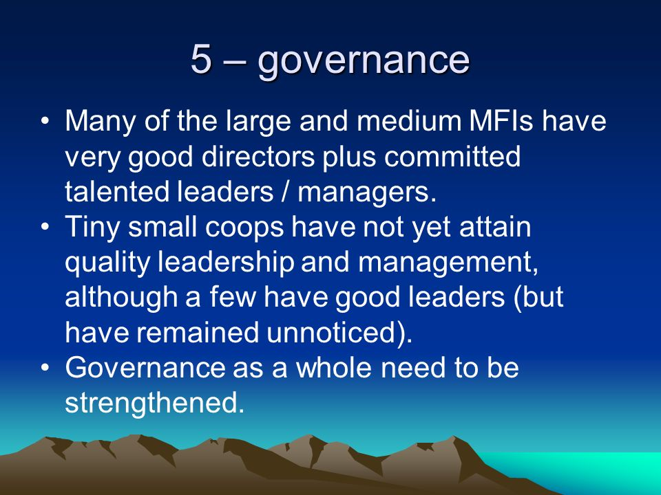 5 – governance Many of the large and medium MFIs have very good directors plus committed talented leaders / managers.
