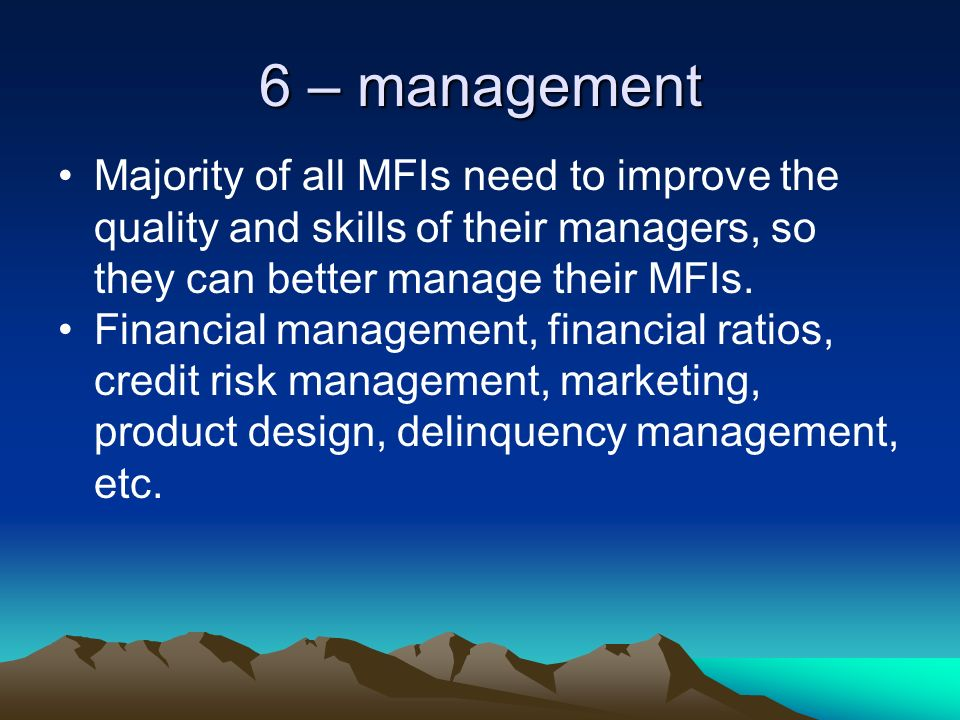 6 – management Majority of all MFIs need to improve the quality and skills of their managers, so they can better manage their MFIs.