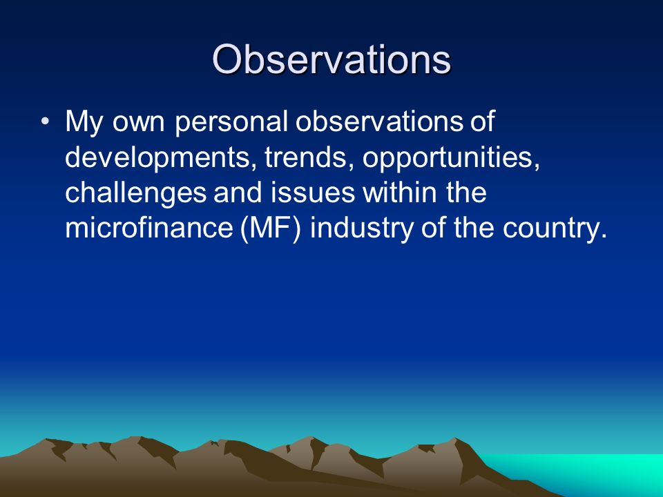 Observations My own personal observations of developments, trends, opportunities, challenges and issues within the microfinance (MF) industry of the country.