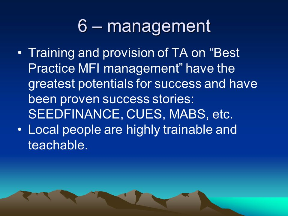 6 – management Training and provision of TA on Best Practice MFI management have the greatest potentials for success and have been proven success stories: SEEDFINANCE, CUES, MABS, etc.
