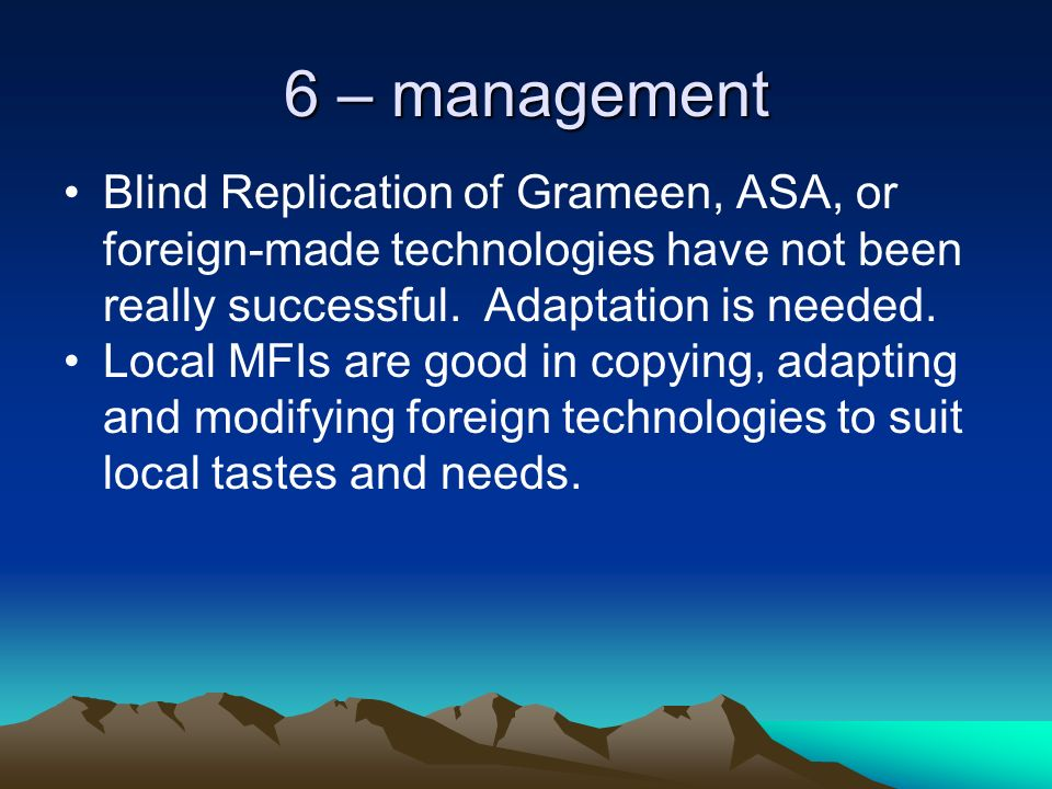6 – management Blind Replication of Grameen, ASA, or foreign-made technologies have not been really successful.