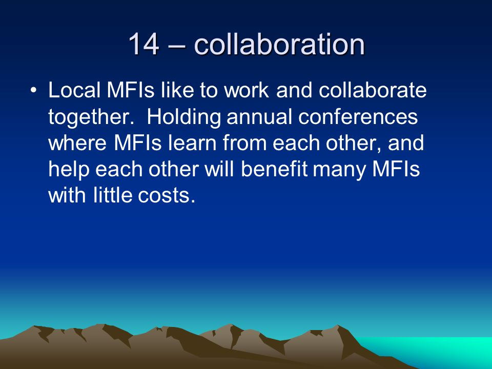 14 – collaboration Local MFIs like to work and collaborate together.