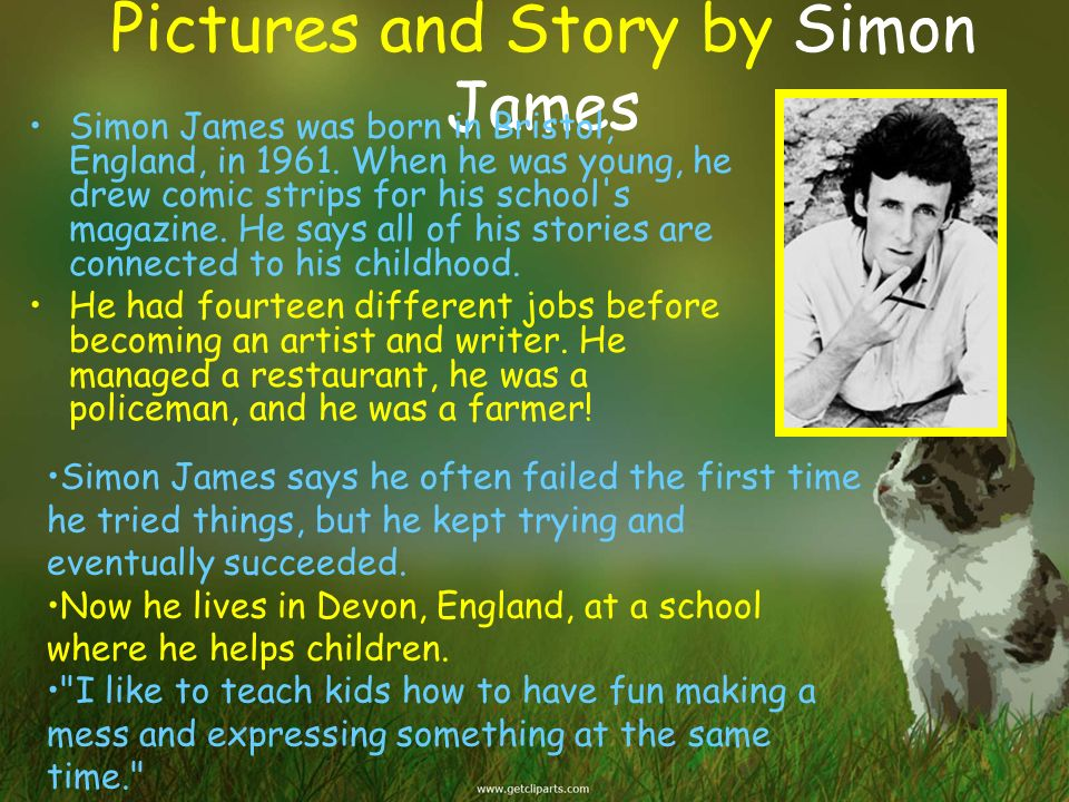 Pictures and Story by Simon James Simon James was born in Bristol, England, in 1961. When he was young, he drew comic strips for his school's magazine