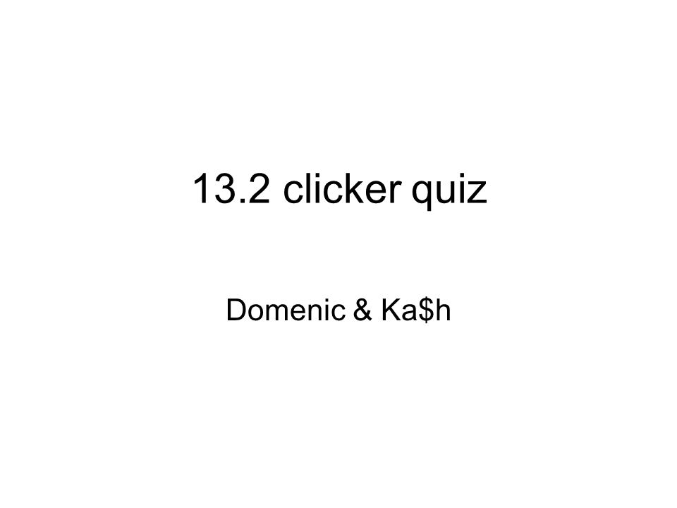 13.2 clicker quiz Domenic & Ka$h