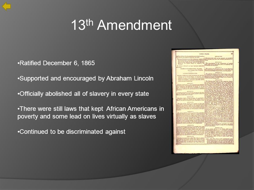 13 th Amendment Ratified December 6, 1865 Supported and encouraged by Abraham Lincoln Officially abolished all of slavery in every state There were still laws that kept African Americans in poverty and some lead on lives virtually as slaves Continued to be discriminated against