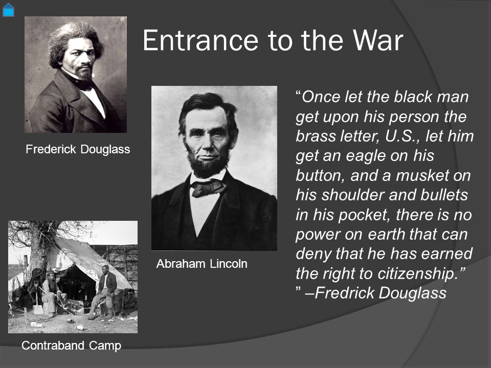 Entrance to the War Frederick Douglass Once let the black man get upon his person the brass letter, U.S., let him get an eagle on his button, and a musket on his shoulder and bullets in his pocket, there is no power on earth that can deny that he has earned the right to citizenship.