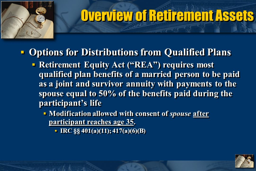 Overview of Retirement Assets Options for Distributions from Qualified Plans Retirement Equity Act (REA) requires most qualified plan benefits of a married person to be paid as a joint and survivor annuity with payments to the spouse equal to 50% of the benefits paid during the participants life Modification allowed with consent of spouse after participant reaches age 35.