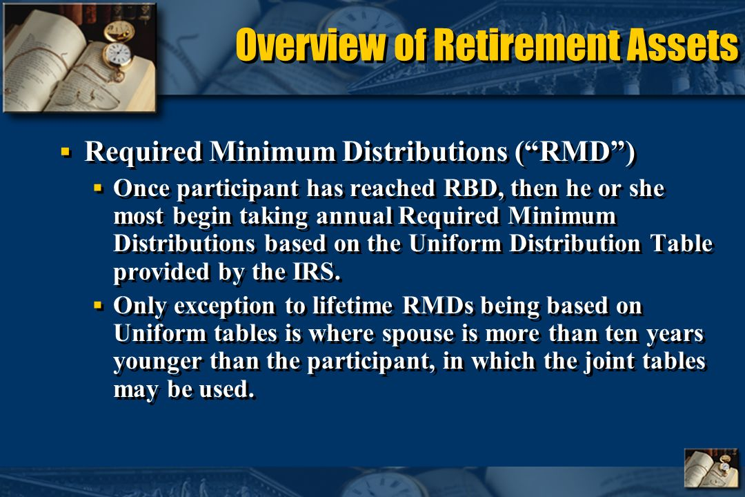 Overview of Retirement Assets Required Minimum Distributions (RMD) Once participant has reached RBD, then he or she most begin taking annual Required Minimum Distributions based on the Uniform Distribution Table provided by the IRS.