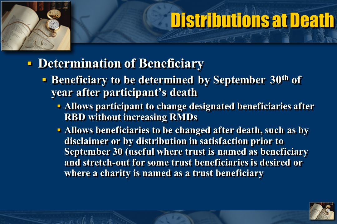 Distributions at Death Determination of Beneficiary Beneficiary to be determined by September 30 th of year after participants death Allows participant to change designated beneficiaries after RBD without increasing RMDs Allows beneficiaries to be changed after death, such as by disclaimer or by distribution in satisfaction prior to September 30 (useful where trust is named as beneficiary and stretch-out for some trust beneficiaries is desired or where a charity is named as a trust beneficiary Determination of Beneficiary Beneficiary to be determined by September 30 th of year after participants death Allows participant to change designated beneficiaries after RBD without increasing RMDs Allows beneficiaries to be changed after death, such as by disclaimer or by distribution in satisfaction prior to September 30 (useful where trust is named as beneficiary and stretch-out for some trust beneficiaries is desired or where a charity is named as a trust beneficiary