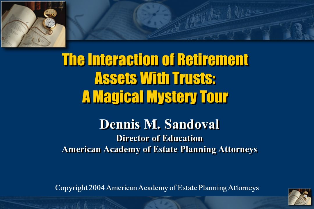 The Interaction of Retirement Assets With Trusts: A Magical Mystery Tour Dennis M.