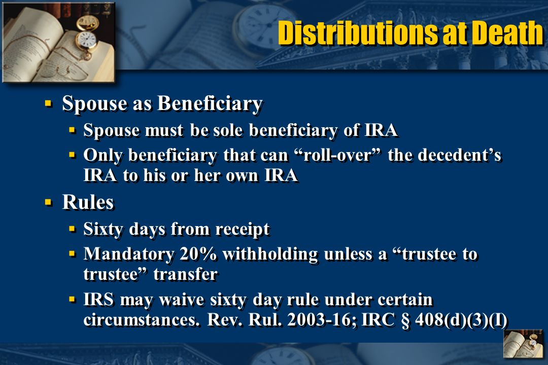 Distributions at Death Spouse as Beneficiary Spouse must be sole beneficiary of IRA Only beneficiary that can roll-over the decedents IRA to his or her own IRA Rules Sixty days from receipt Mandatory 20% withholding unless a trustee to trustee transfer IRS may waive sixty day rule under certain circumstances.