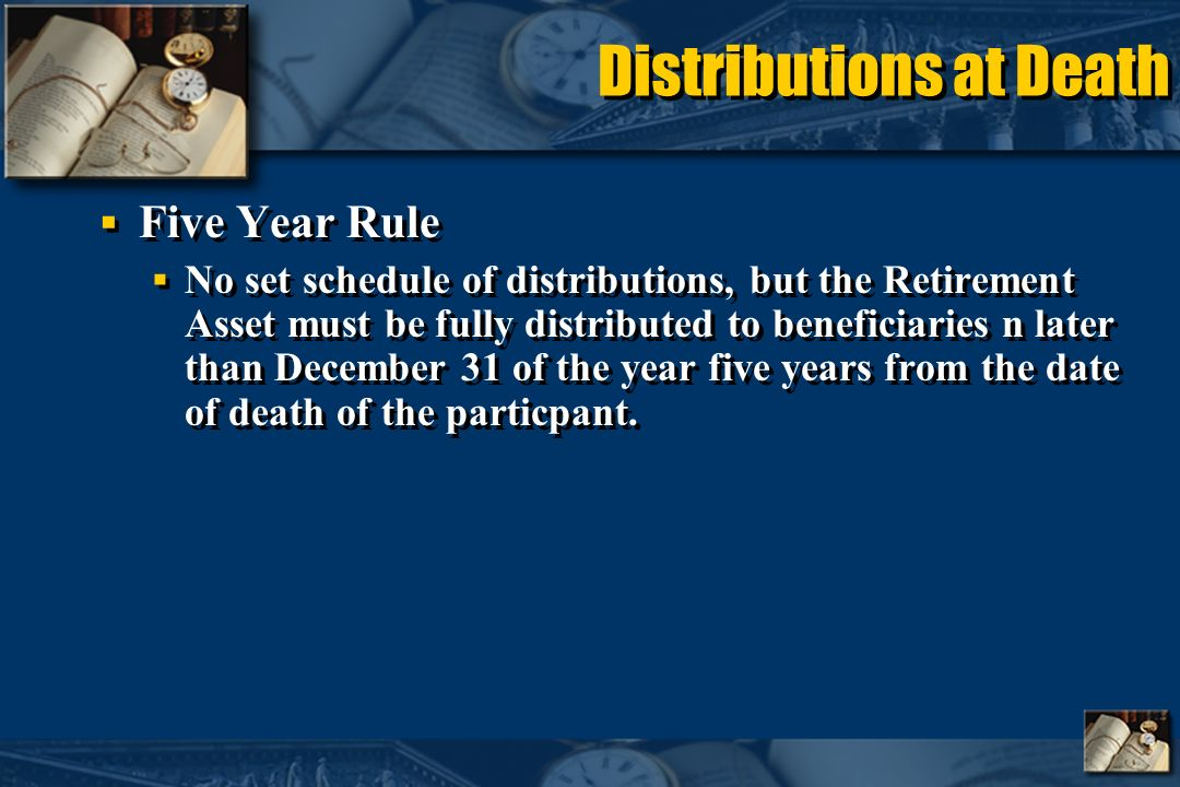 Distributions at Death Five Year Rule No set schedule of distributions, but the Retirement Asset must be fully distributed to beneficiaries n later than December 31 of the year five years from the date of death of the particpant.