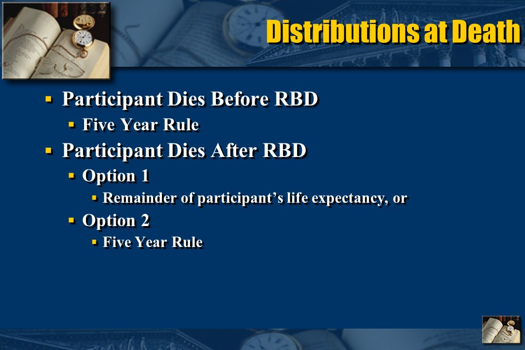 Distributions at Death Participant Dies Before RBD Five Year Rule Participant Dies After RBD Option 1 Remainder of participants life expectancy, or Option 2 Five Year Rule Participant Dies Before RBD Five Year Rule Participant Dies After RBD Option 1 Remainder of participants life expectancy, or Option 2 Five Year Rule