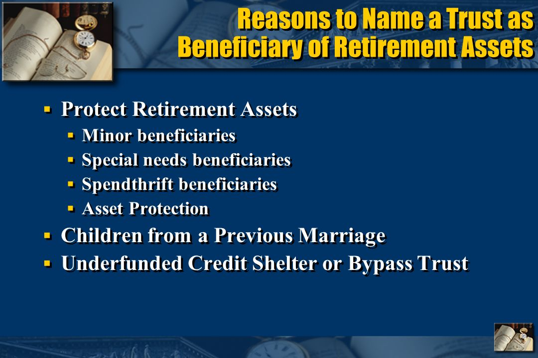 Reasons to Name a Trust as Beneficiary of Retirement Assets Protect Retirement Assets Minor beneficiaries Special needs beneficiaries Spendthrift beneficiaries Asset Protection Children from a Previous Marriage Underfunded Credit Shelter or Bypass Trust Protect Retirement Assets Minor beneficiaries Special needs beneficiaries Spendthrift beneficiaries Asset Protection Children from a Previous Marriage Underfunded Credit Shelter or Bypass Trust