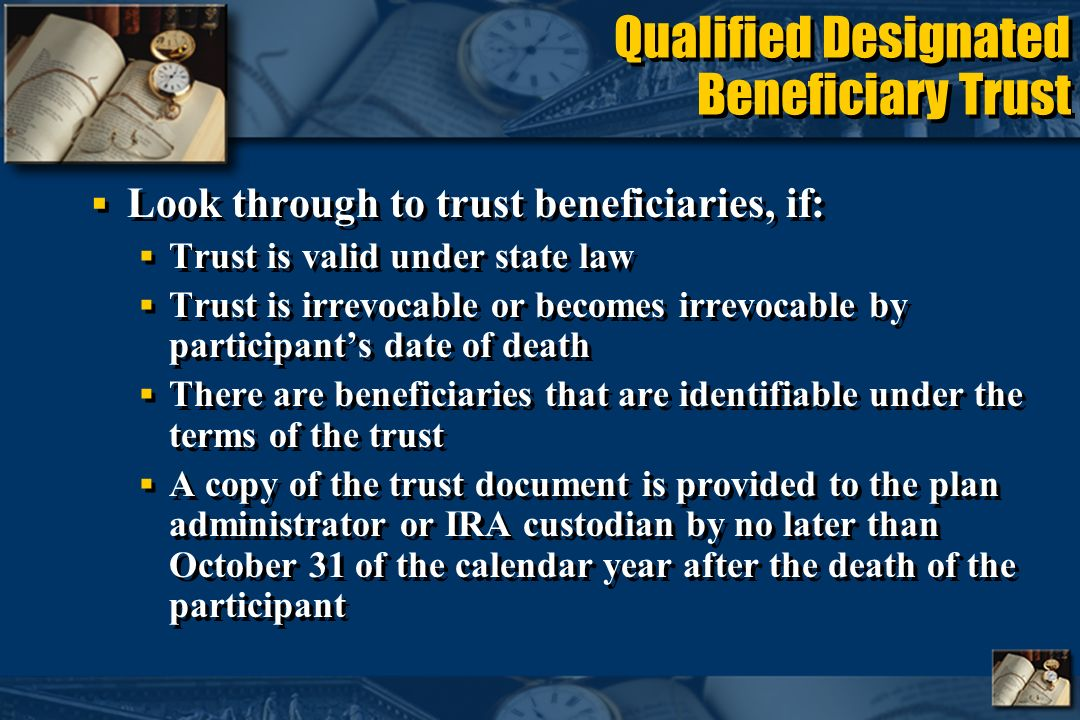 Qualified Designated Beneficiary Trust Look through to trust beneficiaries, if: Trust is valid under state law Trust is irrevocable or becomes irrevocable by participants date of death There are beneficiaries that are identifiable under the terms of the trust A copy of the trust document is provided to the plan administrator or IRA custodian by no later than October 31 of the calendar year after the death of the participant Look through to trust beneficiaries, if: Trust is valid under state law Trust is irrevocable or becomes irrevocable by participants date of death There are beneficiaries that are identifiable under the terms of the trust A copy of the trust document is provided to the plan administrator or IRA custodian by no later than October 31 of the calendar year after the death of the participant