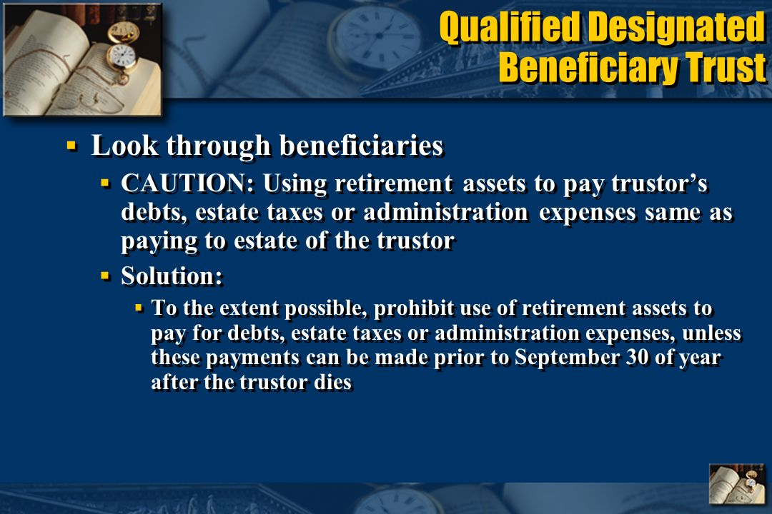 Qualified Designated Beneficiary Trust Look through beneficiaries CAUTION: Using retirement assets to pay trustors debts, estate taxes or administration expenses same as paying to estate of the trustor Solution: To the extent possible, prohibit use of retirement assets to pay for debts, estate taxes or administration expenses, unless these payments can be made prior to September 30 of year after the trustor dies Look through beneficiaries CAUTION: Using retirement assets to pay trustors debts, estate taxes or administration expenses same as paying to estate of the trustor Solution: To the extent possible, prohibit use of retirement assets to pay for debts, estate taxes or administration expenses, unless these payments can be made prior to September 30 of year after the trustor dies