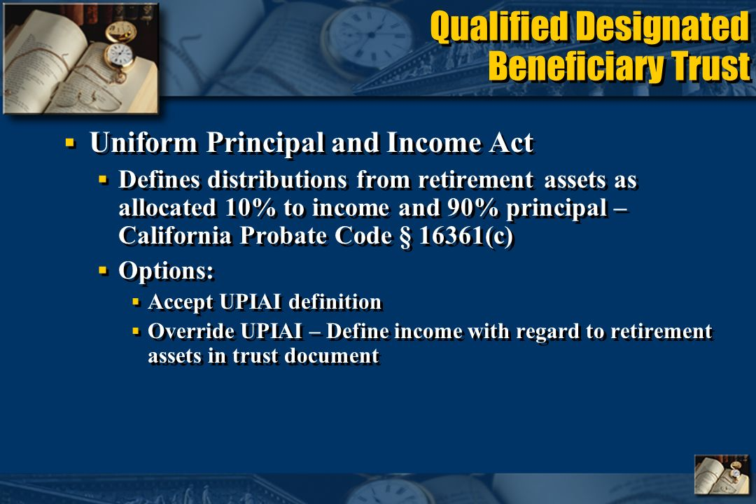 Qualified Designated Beneficiary Trust Uniform Principal and Income Act Defines distributions from retirement assets as allocated 10% to income and 90% principal – California Probate Code § 16361(c) Options: Accept UPIAI definition Override UPIAI – Define income with regard to retirement assets in trust document Uniform Principal and Income Act Defines distributions from retirement assets as allocated 10% to income and 90% principal – California Probate Code § 16361(c) Options: Accept UPIAI definition Override UPIAI – Define income with regard to retirement assets in trust document