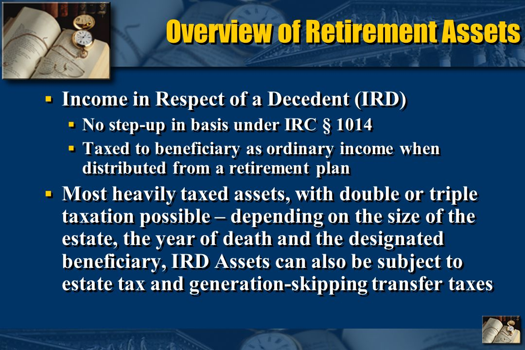 Overview of Retirement Assets Income in Respect of a Decedent (IRD) No step-up in basis under IRC § 1014 Taxed to beneficiary as ordinary income when distributed from a retirement plan Most heavily taxed assets, with double or triple taxation possible – depending on the size of the estate, the year of death and the designated beneficiary, IRD Assets can also be subject to estate tax and generation-skipping transfer taxes Income in Respect of a Decedent (IRD) No step-up in basis under IRC § 1014 Taxed to beneficiary as ordinary income when distributed from a retirement plan Most heavily taxed assets, with double or triple taxation possible – depending on the size of the estate, the year of death and the designated beneficiary, IRD Assets can also be subject to estate tax and generation-skipping transfer taxes