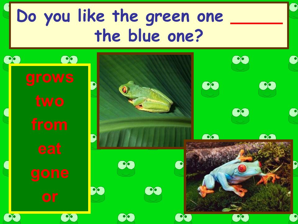 Do you like the green one _____ the blue one grows two from eat gone or