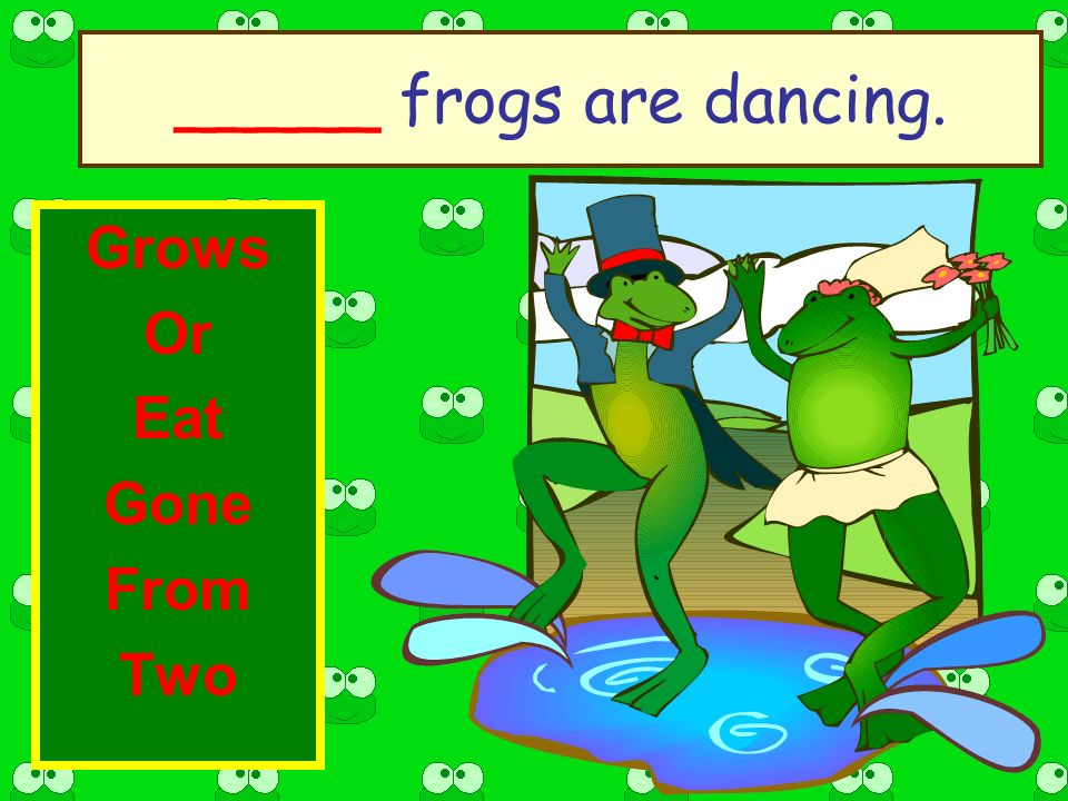 _____ frogs are dancing. Grows Or Eat Gone From Two