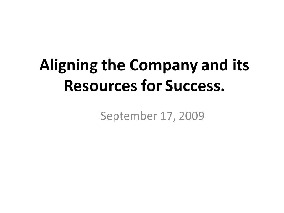 Aligning the Company and its Resources for Success. September 17, 2009