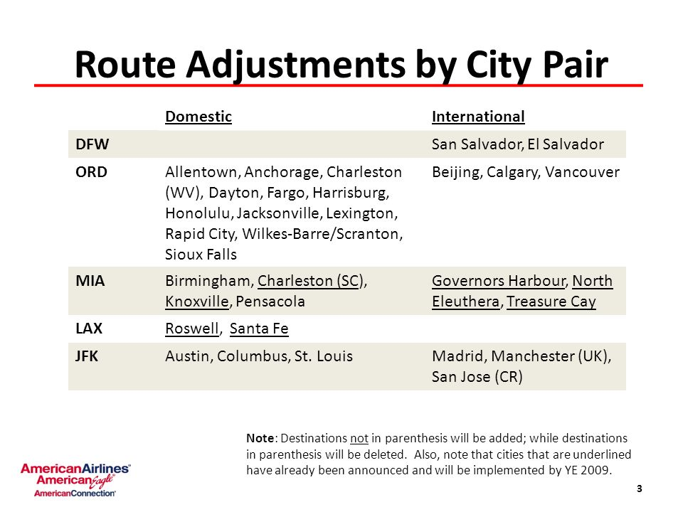 Route Adjustments by City Pair 3 DomesticInternational DFWSan Salvador, El Salvador ORDAllentown, Anchorage, Charleston (WV), Dayton, Fargo, Harrisburg, Honolulu, Jacksonville, Lexington, Rapid City, Wilkes-Barre/Scranton, Sioux Falls Beijing, Calgary, Vancouver MIABirmingham, Charleston (SC), Knoxville, Pensacola Governors Harbour, North Eleuthera, Treasure Cay LAXRoswell, Santa Fe JFKAustin, Columbus, St.