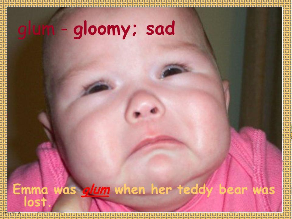 Anne Miller glum - Emma was glum when her teddy bear was lost. gloomy; sad