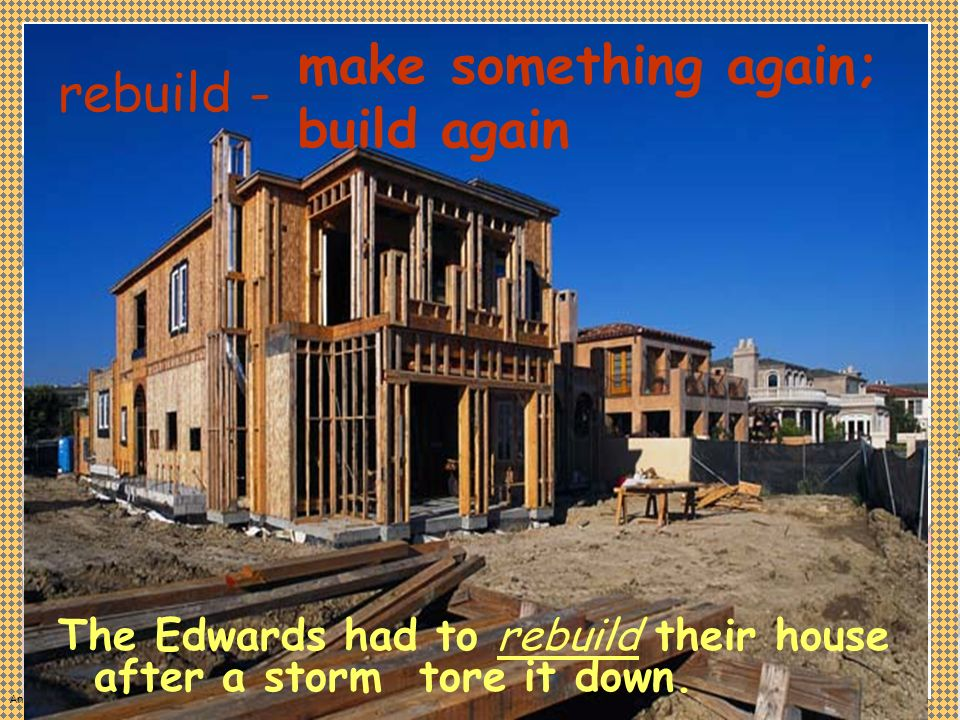 Anne Miller The Edwards had to rebuild their house after a storm tore it down. rebuild - make something again; build again