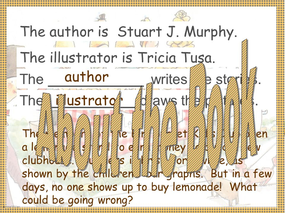 Anne Miller The ____________ writes the stories. The author is Stuart J. Murphy. The ___________ draws the pictures. The illustrator is Tricia Tusa. T