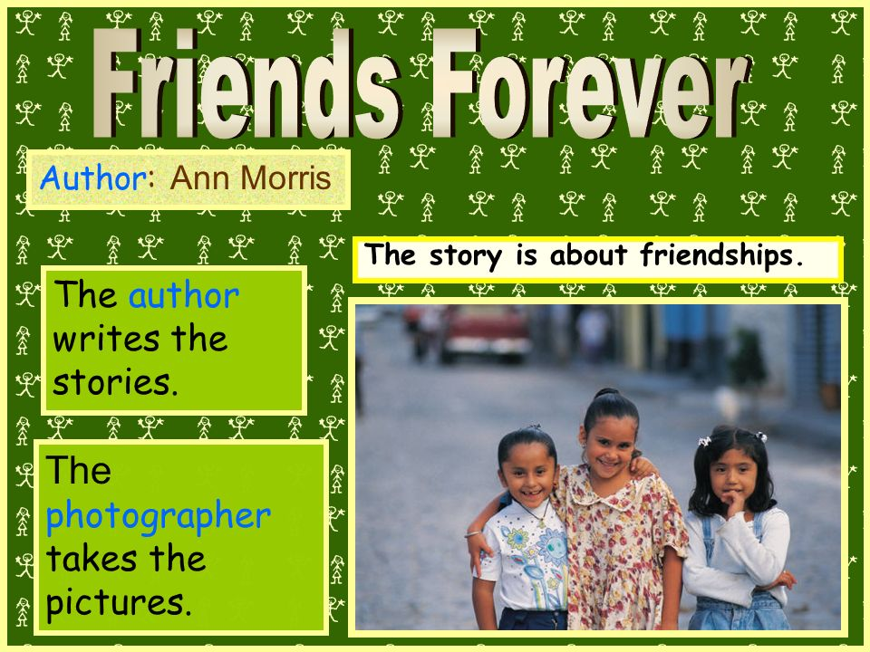 Author: Ann Morris The author writes the stories. The story is about friendships.