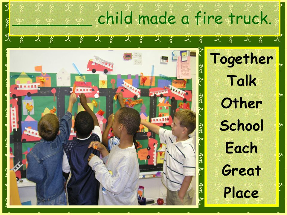 ________ child made a fire truck. Together Talk Other School Each Great Place