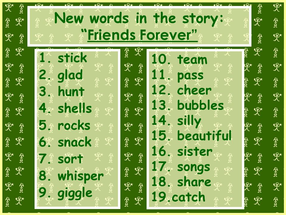 New words in the story: Friends Forever 1.stick 2.glad 3.hunt 4.shells 5.rocks 6.snack 7.sort 8.whisper 9.giggle 10.