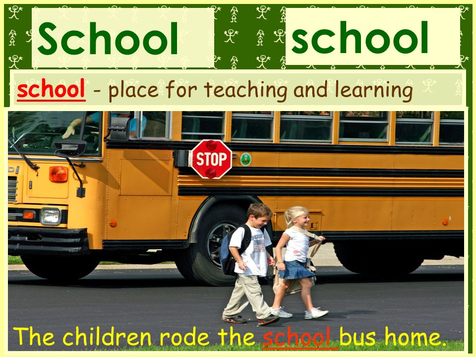 School school 5 school - place for teaching and learning The children rode the school bus home.